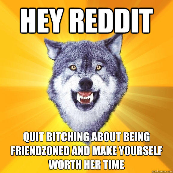 hey reddit quit bitching about being friendzoned and make yourself worth her time  Courage Wolf