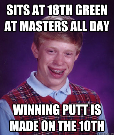 Sits at 18th green at Masters all day Winning putt is made on the 10th - Sits at 18th green at Masters all day Winning putt is made on the 10th  Bad Luck Brian