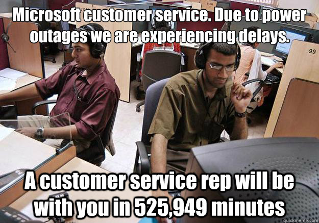 Microsoft customer service. Due to power outages we are experiencing delays.  A customer service rep will be with you in 525,949 minutes