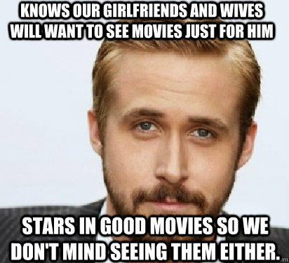 Knows our girlfriends and wives will want to see movies just for him  Stars in good movies so we don't mind seeing them either.  - Knows our girlfriends and wives will want to see movies just for him  Stars in good movies so we don't mind seeing them either.   Good Guy Ryan Gosling