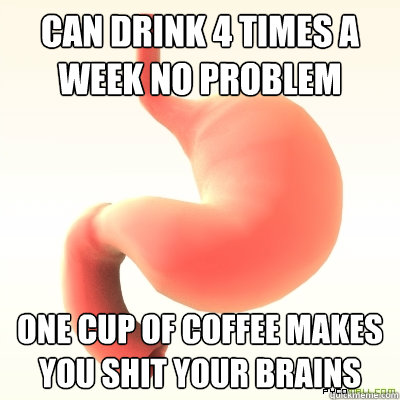 Can drink 4 times a week no problem One cup of coffee makes you shit your brains