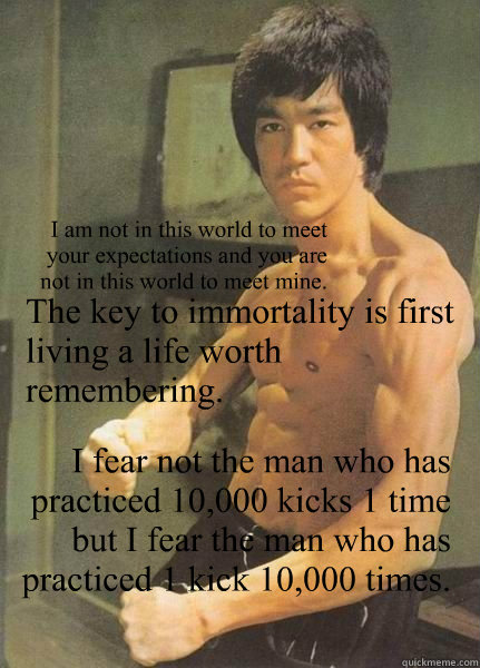 The key to immortality is first living a life worth remembering. I fear not the man who has practiced 10,000 kicks 1 time but I fear the man who has practiced 1 kick 10,000 times. I am not in this world to meet your expectations and you are not in this wo