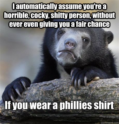 I automatically assume you're a horrible, cocky, shitty person, without ever even giving you a fair chance If you wear a phillies shirt - I automatically assume you're a horrible, cocky, shitty person, without ever even giving you a fair chance If you wear a phillies shirt  Confession Bear