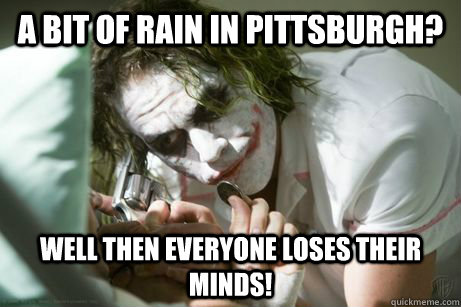 A bit of rain in Pittsburgh? well then everyone loses their minds! - A bit of rain in Pittsburgh? well then everyone loses their minds!  Chaos Joker