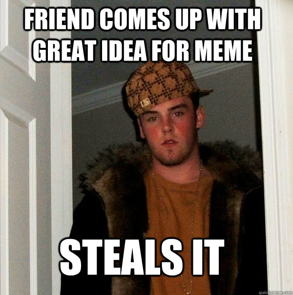 Friend comes up with great idea for meme steals it - Friend comes up with great idea for meme steals it  Scumbag Steve