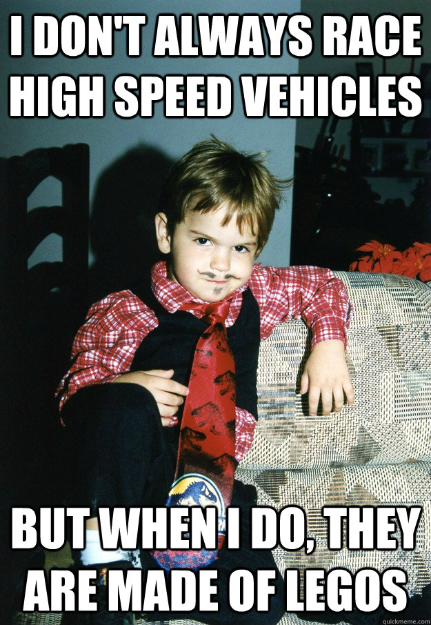 I don't always race high speed vehicles But when I do, they are made of legos - I don't always race high speed vehicles But when I do, they are made of legos  Most Interesting Kid in the World