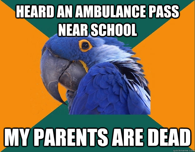 heard an ambulance pass near school my parents are dead - heard an ambulance pass near school my parents are dead  Paranoid Parrot