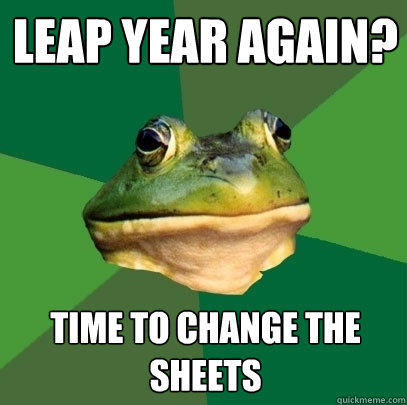 Leap year again? time to change the sheets - Leap year again? time to change the sheets  Foul Bachelor Frog