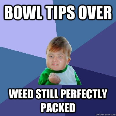 bowl tips over weed still perfectly packed
