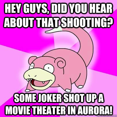 Hey guys, did you hear about that shooting? Some joker shot up a movie theater in aurora! - Hey guys, did you hear about that shooting? Some joker shot up a movie theater in aurora!  Slowpoke