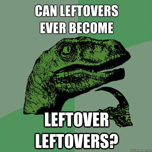 can leftovers ever become leftover leftovers? - can leftovers ever become leftover leftovers?  Philosoraptor