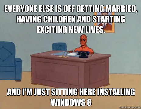 Everyone else is off getting married, having children and starting exciting new lives. And i'm just sitting here installing Windows 8 - Everyone else is off getting married, having children and starting exciting new lives. And i'm just sitting here installing Windows 8  masturbating spiderman