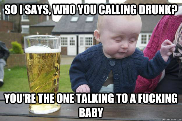 So I says, who you calling drunk? You're the one talking to a fucking baby - So I says, who you calling drunk? You're the one talking to a fucking baby  drunk baby
