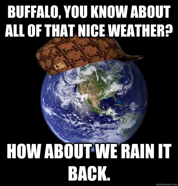Buffalo, You know about all of that nice weather? How about we rain it back.