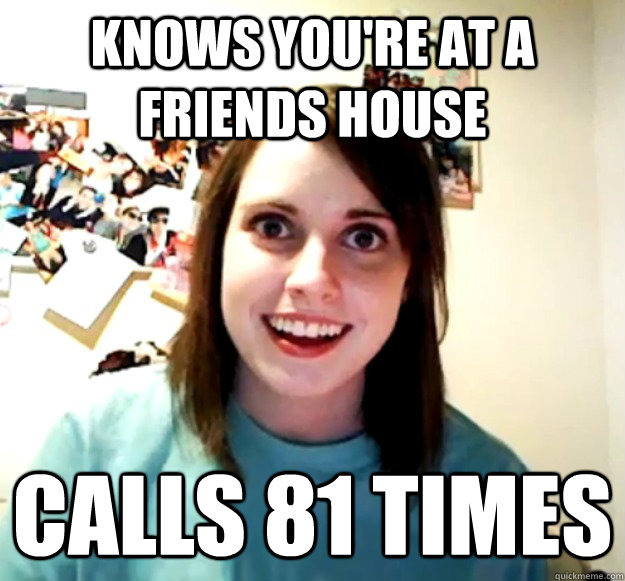 Knows you're at a friends house Calls 81 times - Knows you're at a friends house Calls 81 times  Overly Attached Girlfriend