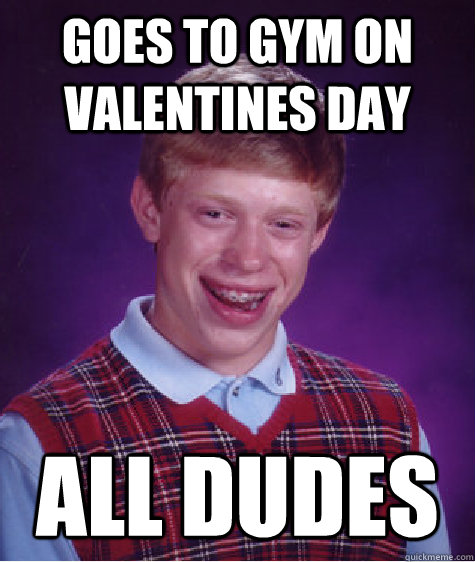 Goes to gym on valentines day ALL DUDES - Goes to gym on valentines day ALL DUDES  Bad Luck Brian