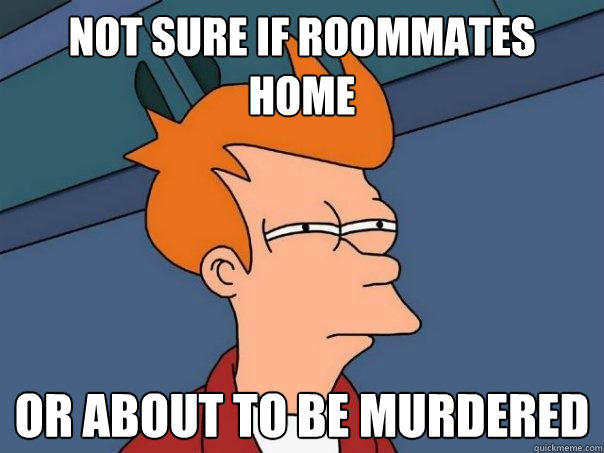 Not sure if roommates home Or about to be murdered - Not sure if roommates home Or about to be murdered  Futurama Fry