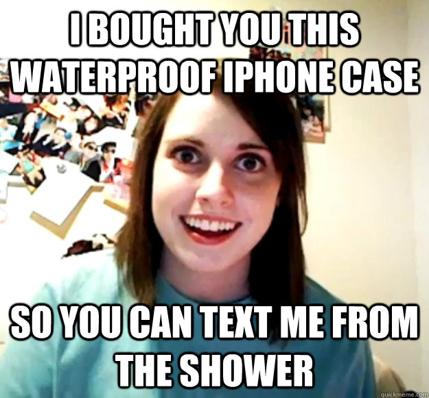 I bought you this waterproof iphone case so you can text me from the shower - I bought you this waterproof iphone case so you can text me from the shower  Overly Attached Girlfriend