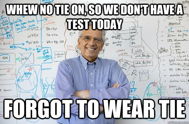 Whew no tie on, so we don't have a test today forgot to wear tie - Whew no tie on, so we don't have a test today forgot to wear tie  Engineering Professor