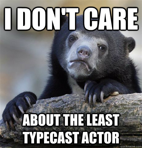I don't care about the least typecast actor  - I don't care about the least typecast actor   Confession Bear