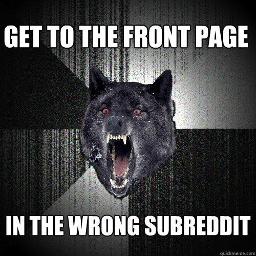 Get to the front page in the wrong subreddit - Get to the front page in the wrong subreddit  Insanity Wolf