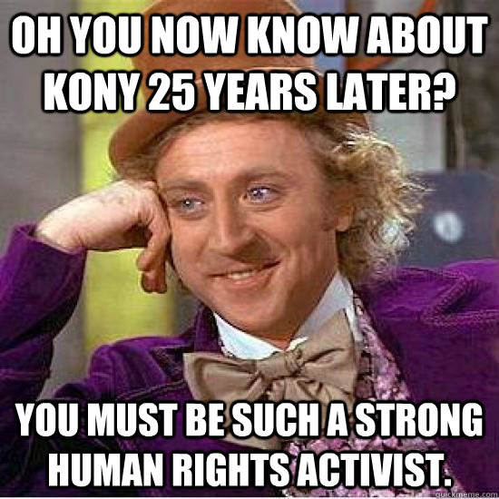 Oh you now know about Kony 25 years later? You must be such a strong human rights activist.  - Oh you now know about Kony 25 years later? You must be such a strong human rights activist.   Kony Wonka