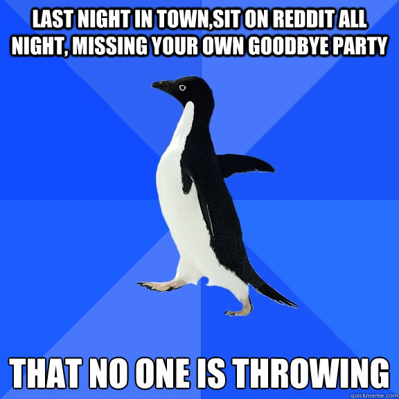 Last night in town,sit on reddit all night, missing your own goodbye party  that no one is throwing - Last night in town,sit on reddit all night, missing your own goodbye party  that no one is throwing  Socially Awkward Penguin