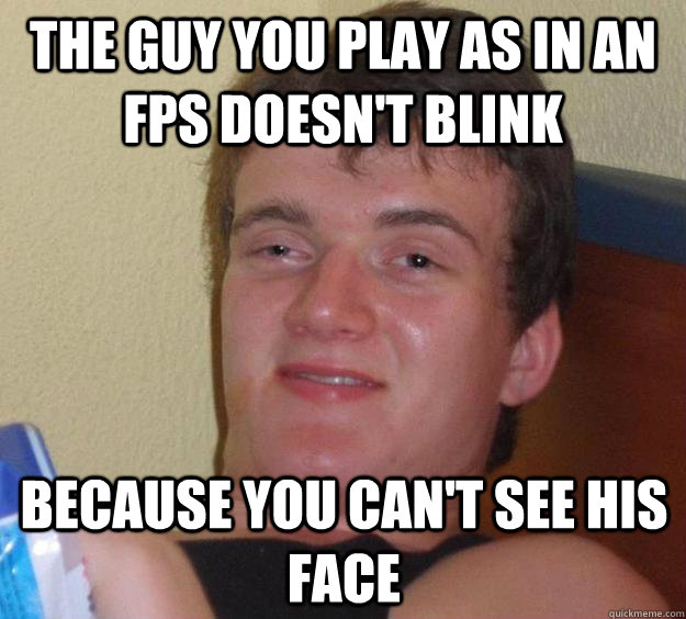 the guy you play as in an fps doesn't blink because you can't see his face - the guy you play as in an fps doesn't blink because you can't see his face  10 Guy