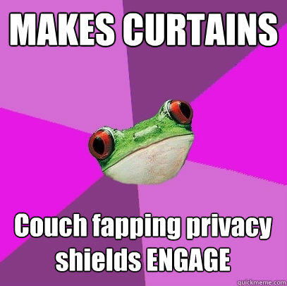 MAKES CURTAINS Couch fapping privacy shields ENGAGE - MAKES CURTAINS Couch fapping privacy shields ENGAGE  Foul Bachelorette Frog