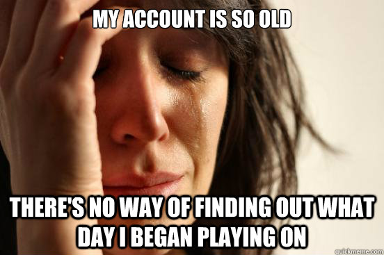 My account is so old There's no way of finding out what day I began playing on - My account is so old There's no way of finding out what day I began playing on  First World Problems