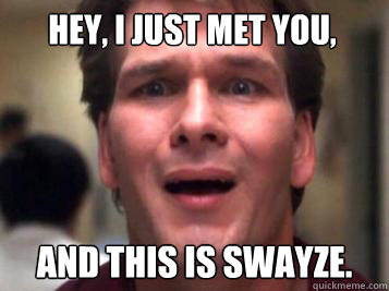 Hey, I just met you, And this is Swayze.