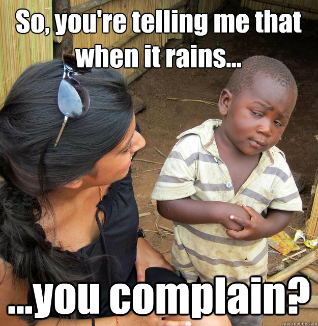 So, you're telling me that when it rains... ...you complain?