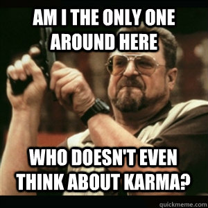 Am i the only one around here who doesn't even think about karma? - Am i the only one around here who doesn't even think about karma?  Misc