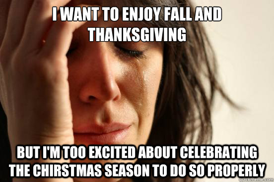I want to enjoy fall and thanksgiving but i'm too excited about celebrating the chirstmas season to do so properly - I want to enjoy fall and thanksgiving but i'm too excited about celebrating the chirstmas season to do so properly  First World Problems