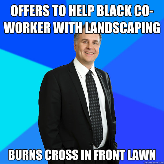 offers to help black co-worker with landscaping burns cross in front lawn  Racist White Guy