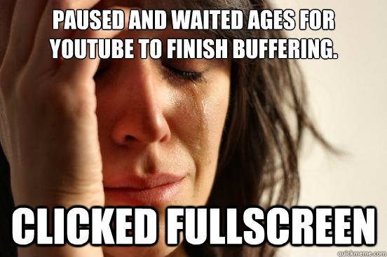 Paused and waited ages for YouTube to finish buffering. Clicked Fullscreen - Paused and waited ages for YouTube to finish buffering. Clicked Fullscreen  Misc