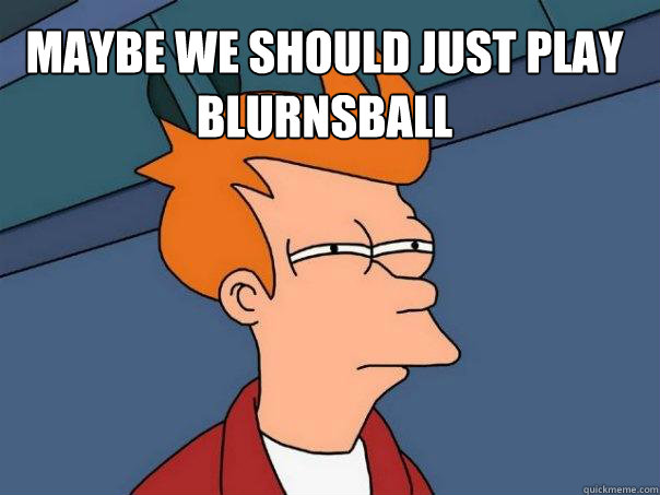 MAybe we should just play blurnsball  - MAybe we should just play blurnsball   Futurama Fry
