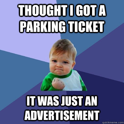 thought i got a  parking ticket it was just an advertisement  - thought i got a  parking ticket it was just an advertisement   Success Kid