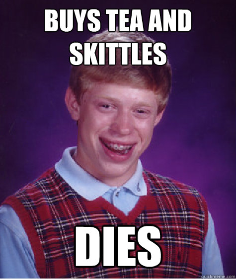 Buys Tea and Skittles Dies - Buys Tea and Skittles Dies  Bad Luck Brian