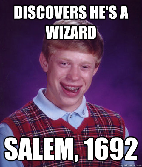 Discovers he's a wizard Salem, 1692 - Discovers he's a wizard Salem, 1692  Bad Luck Brian