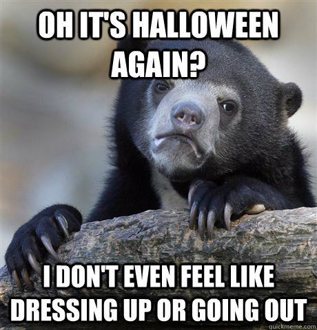 oh It's halloween again? I don't even feel like dressing up or going out - oh It's halloween again? I don't even feel like dressing up or going out  Confession Bear