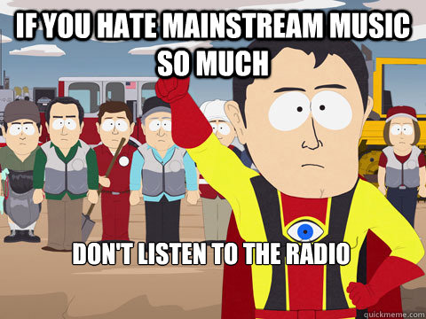 If you hate mainstream music so much don't listen to the RADIO - If you hate mainstream music so much don't listen to the RADIO  Captain Hindsight