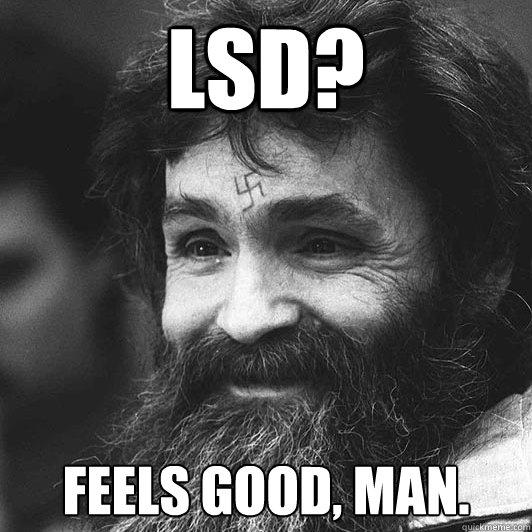 LSD? Feels good, man.