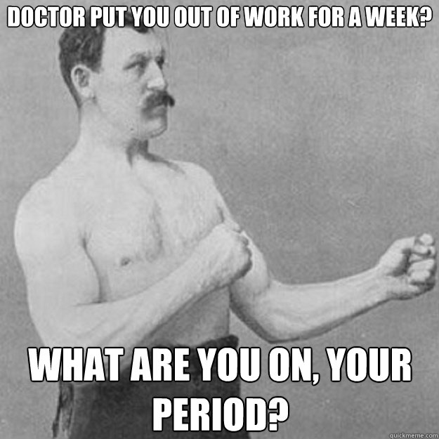 Doctor put you out of work for a week? What are you on, your period? - Doctor put you out of work for a week? What are you on, your period?  overly manly man
