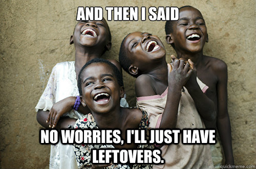 AND THEN I said No worries, I'll just have leftovers.