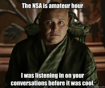 The NSA is amateur hour I was listening in on your conversations before it was cool.