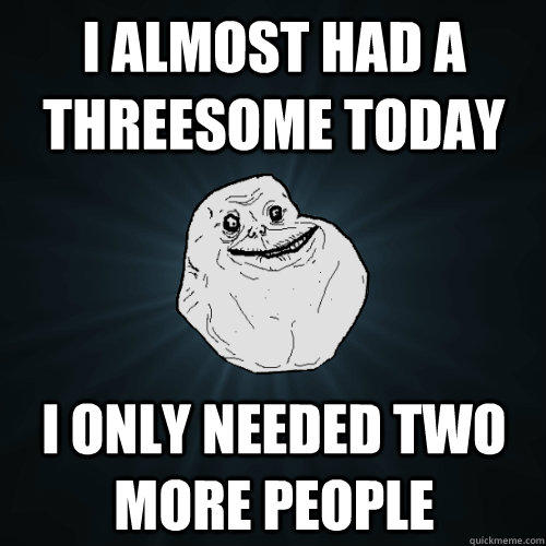 I almost had a threesome today i only needed two more people - I almost had a threesome today i only needed two more people  Forever Alone