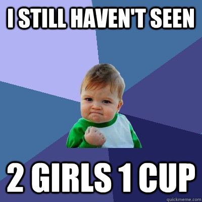 I still haven't seen 2 girls 1 cup - I still haven't seen 2 girls 1 cup  Success Kid