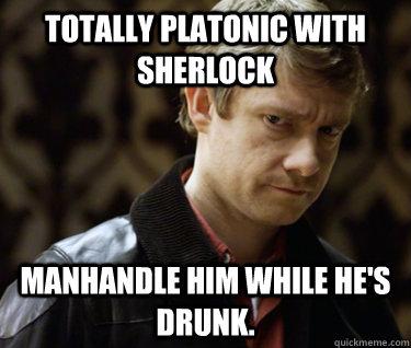 Totally platonic with sherlock manhandle him while he's drunk.   Defensively Heterosexual John Watson