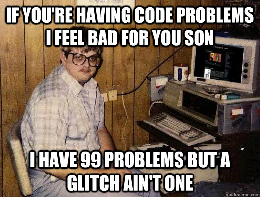 If you're having code problems i feel bad for you son i have 99 problems but a glitch ain't one - If you're having code problems i feel bad for you son i have 99 problems but a glitch ain't one  Socially Retarded Computer Nerd